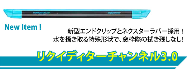 リクイディターチャンネル3.0 新型エンドクリップとネクスターラバー採用!水を掻き取る特殊形状で、窓枠際の拭き残しなし!
